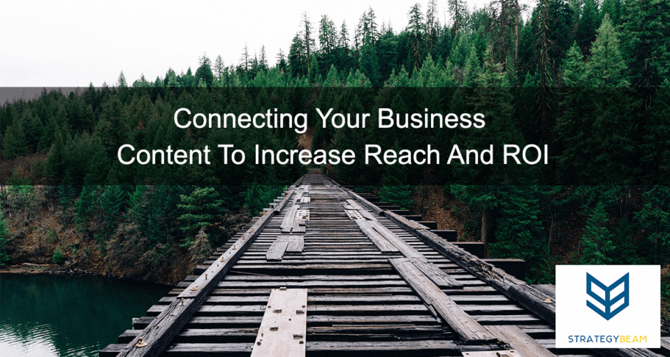 Connecting Your Business Content To Increase Reach And ROI