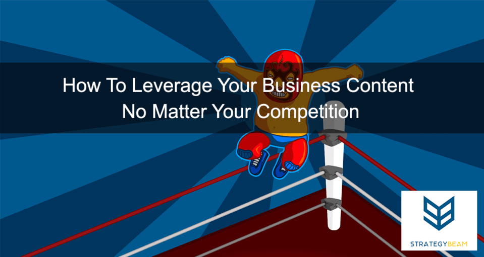 leverage business content to beat market competition small business marketing success