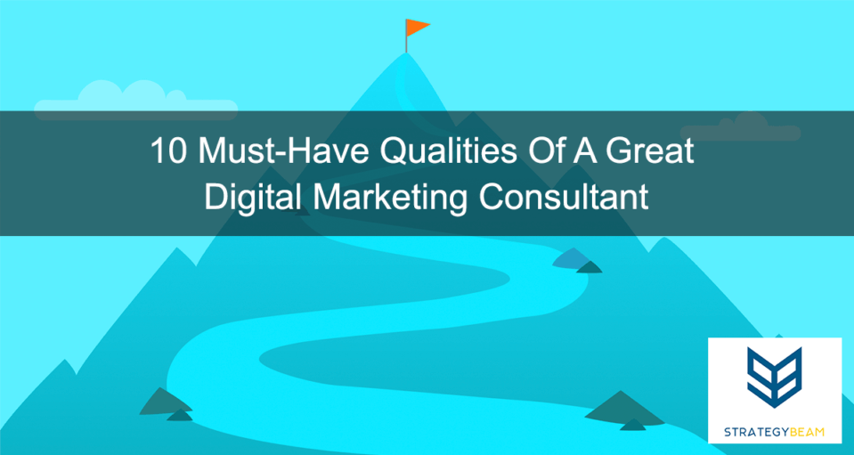 10 Must Have Qualities Of A Great Digital Marketing Consultant www.strategybeam.com