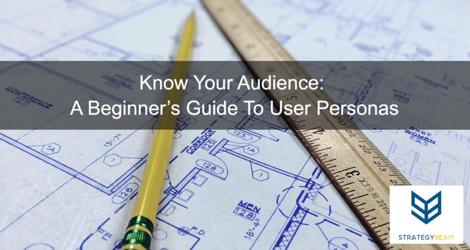 Know Your Audience A Beginners Guide To User Personas www.strategybeam.com