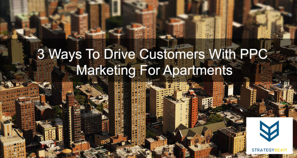 3 Ways to Drive Customer with PPC apartment marketing ppc marketing multifamily ppc strategy www.strategybeam.com