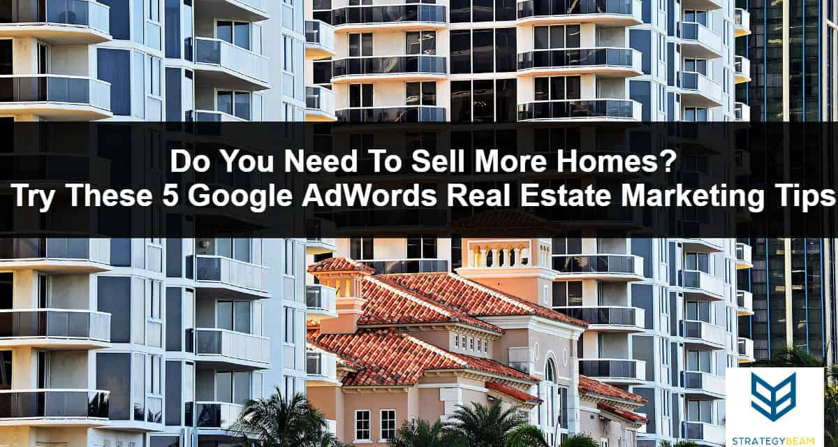 real estate marketing tips google adwords tips sell more homes realtors