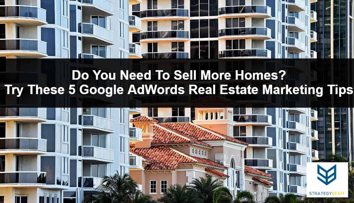 real estate marketing tips google adwords tips sell more homes realtors